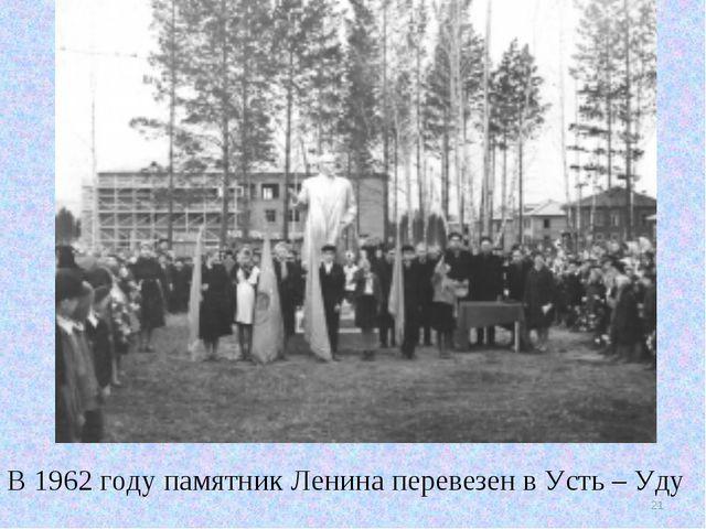 В 1962 году памятник Ленина перевезен в Усть – Уду *