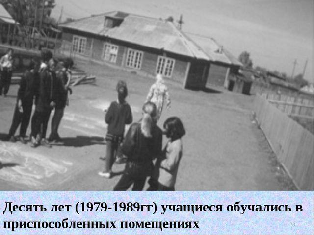 Десять лет (1979-1989гг) учащиеся обучались в приспособленных помещениях *