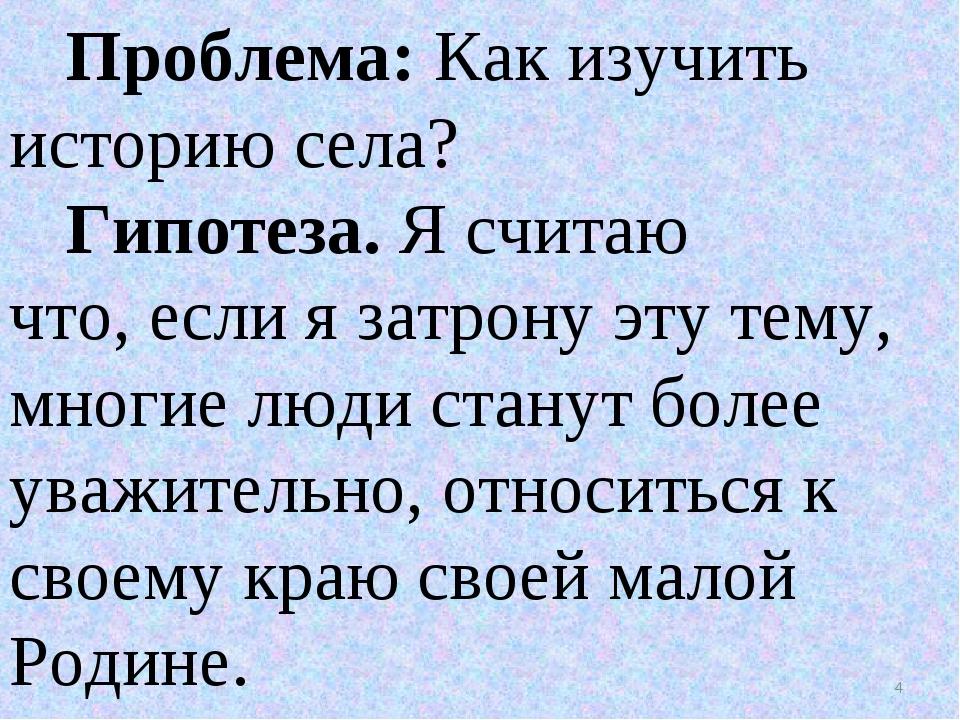 Проблема: Как изучить историю села? Гипотеза.Я считаю что,если я затрону э...