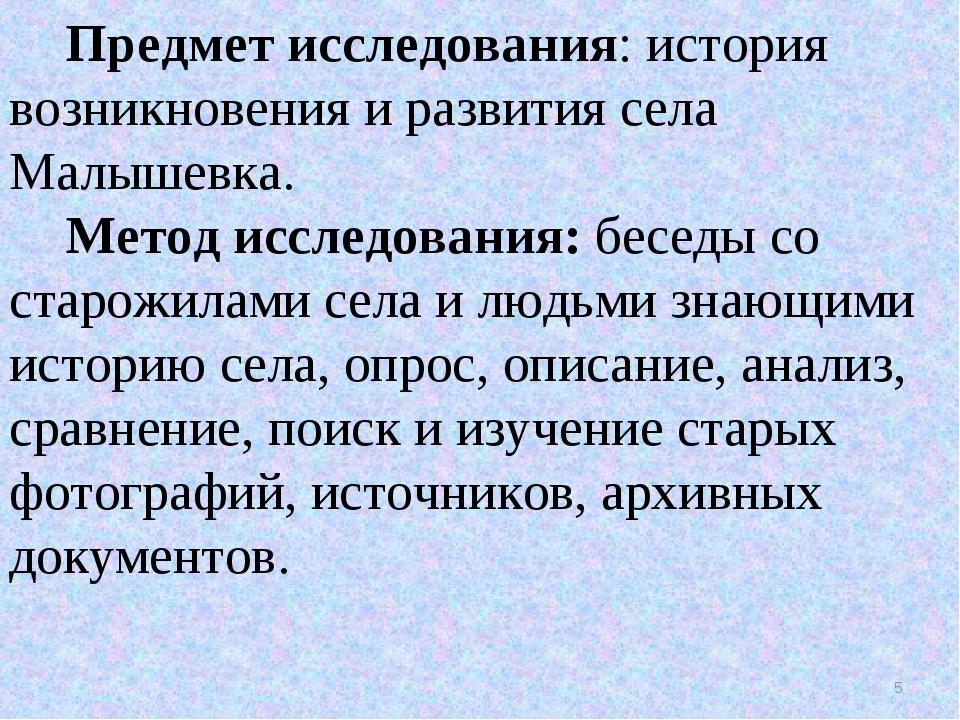 Предмет исследования: история возникновения и развития села Малышевка. Метод...