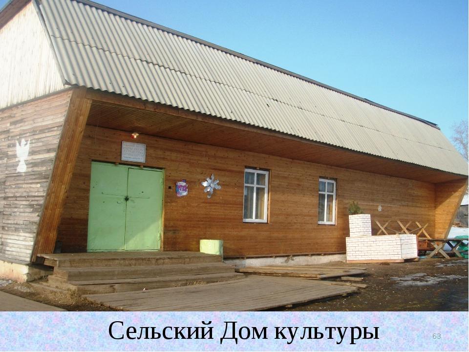 Сельский Дом культуры * Сельский Дом культуры