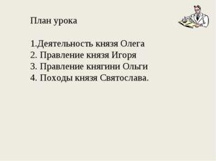 План урока Деятельность князя Олега Правление князя Игоря 3. Правление княгин