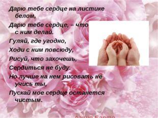 Дарю тебе сердце на листике белом, Дарю тебе сердце, – что хочешь с ним делай