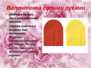 Валентинка своими руками Подбери бумагу двух контрастных цветов Обведи шаблон