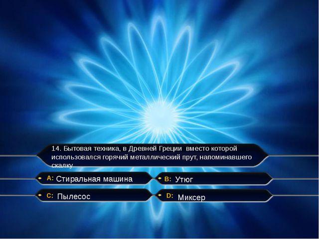 14. Бытовая техника, в Древней Греции вместо которой использовался горячий ме...