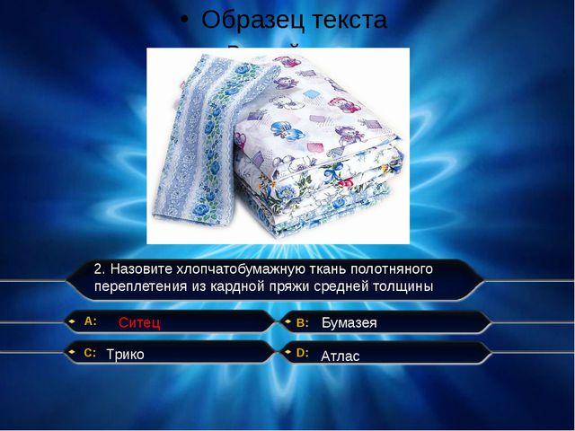 2. Назовите хлопчатобумажную ткань полотняного переплетения из кардной пряжи...