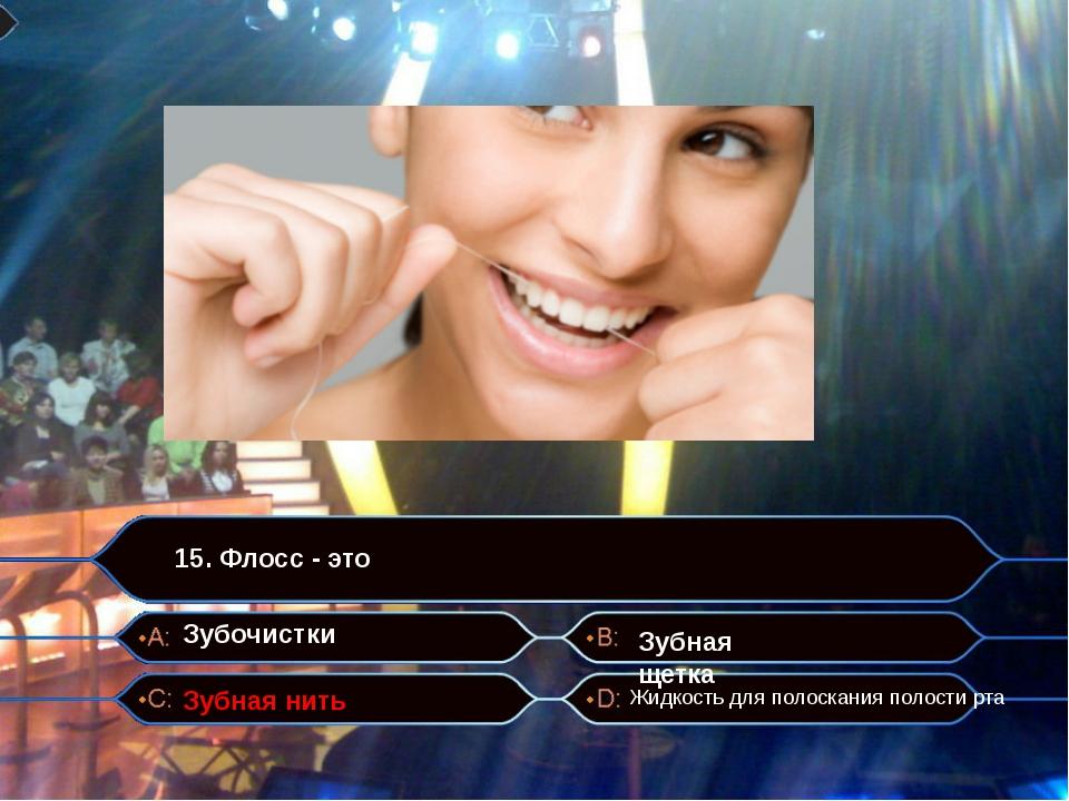 15. Флосс - это Зубная нить Зубочистки Зубная щетка Жидкость для полоскания...