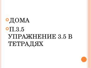 ДОМА П.3.5 УПРАЖНЕНИЕ 3.5 В ТЕТРАДЯХ