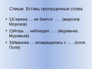 Спиши. Вставь пропущенные слова 1)Сережа … не боится … . (морозов, Морозов) 2
