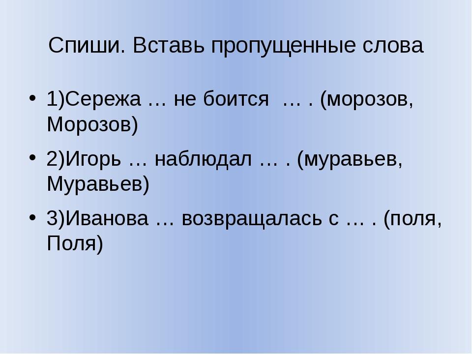 Спиши. Вставь пропущенные слова 1)Сережа … не боится … . (морозов, Морозов) 2...