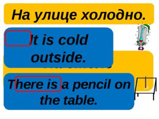 На улице холодно. На столе карандаш. It is cold outside. There is a pencil on