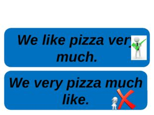 We like pizza very much. We very pizza much like.
