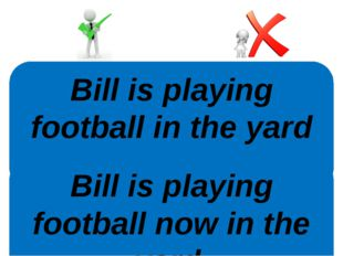 Bill is playing football in the yard now. Bill is playing football now in the