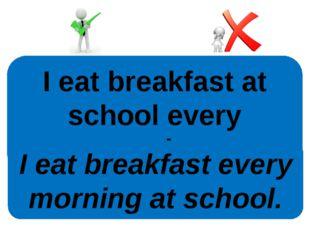 I eat breakfast at school every morning. I eat breakfast every morning at sch