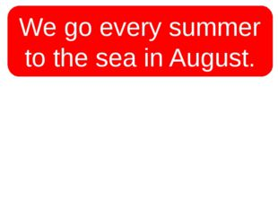 We go every summer to the sea in August. We go to the sea every summer in Aug