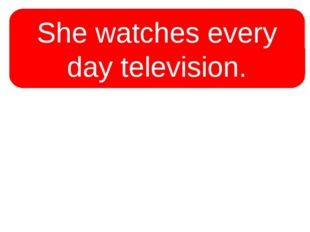 She watches every day television. She watches every day television.