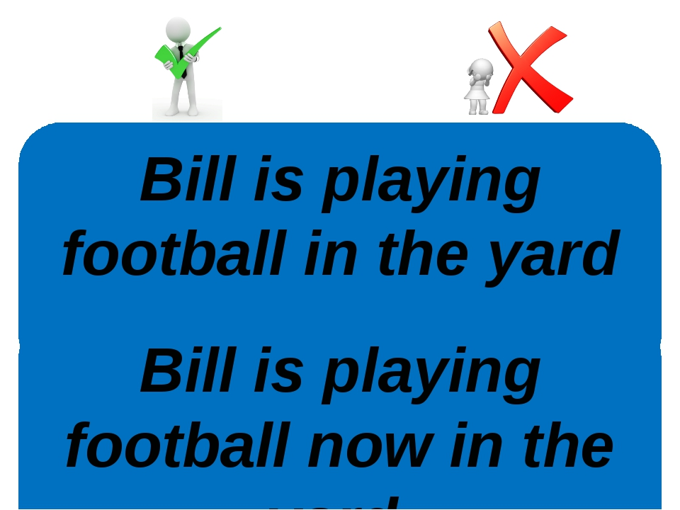Bill is playing football in the yard now. Bill is playing football now in the...