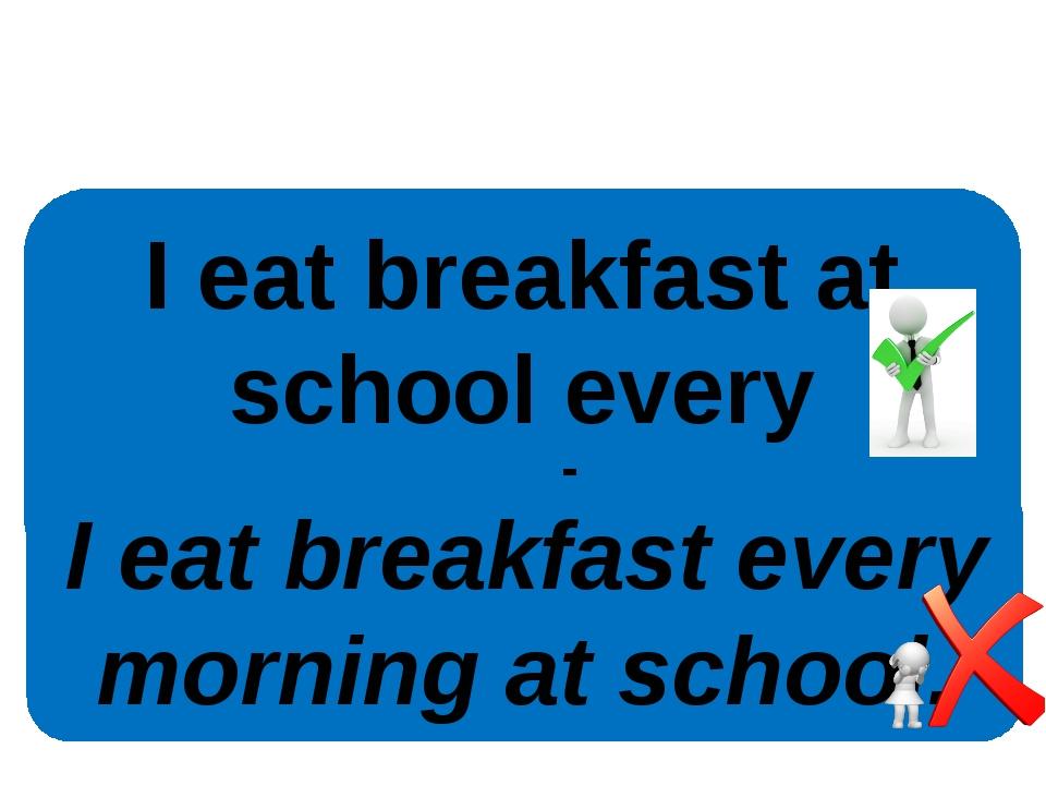 I eat breakfast at school every morning. I eat breakfast every morning at sch...