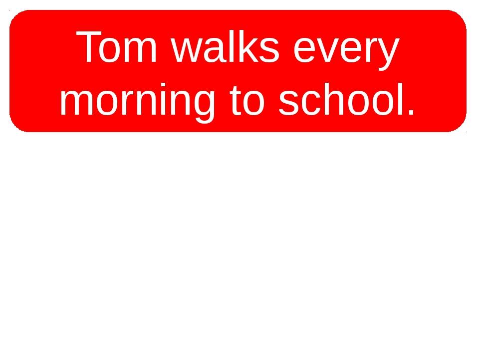 Tom walks every morning to school. Tom walks to school every morning.