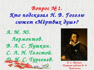 Вопрос № 1. Кто подсказал Н. В. Гоголю сюжет «Мёртвых душ»? М. Ю. Лермонтов.