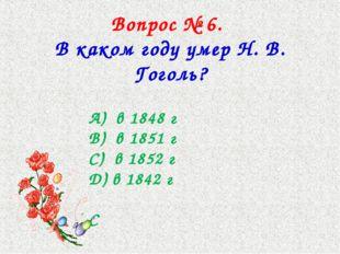 Вопрос № 6. В каком году умер Н. В. Гоголь? А) в 1848 г В) в 1851 г С) в 1852