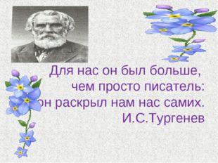 Для нас он был больше, чем просто писатель: он раскрыл нам нас самих. И.С.Ту