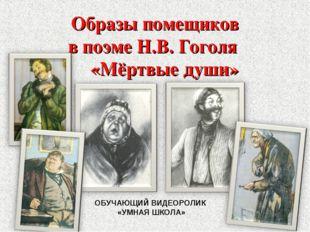 Образы помещиков в поэме Н.В. Гоголя «Мёртвые души» ОБУЧАЮЩИЙ ВИДЕОРОЛИК «УМН