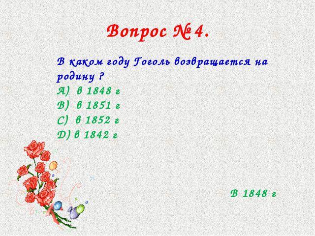 Вопрос № 4. В каком году Гоголь возвращается на родину ? А) в 1848 г В) в 185...