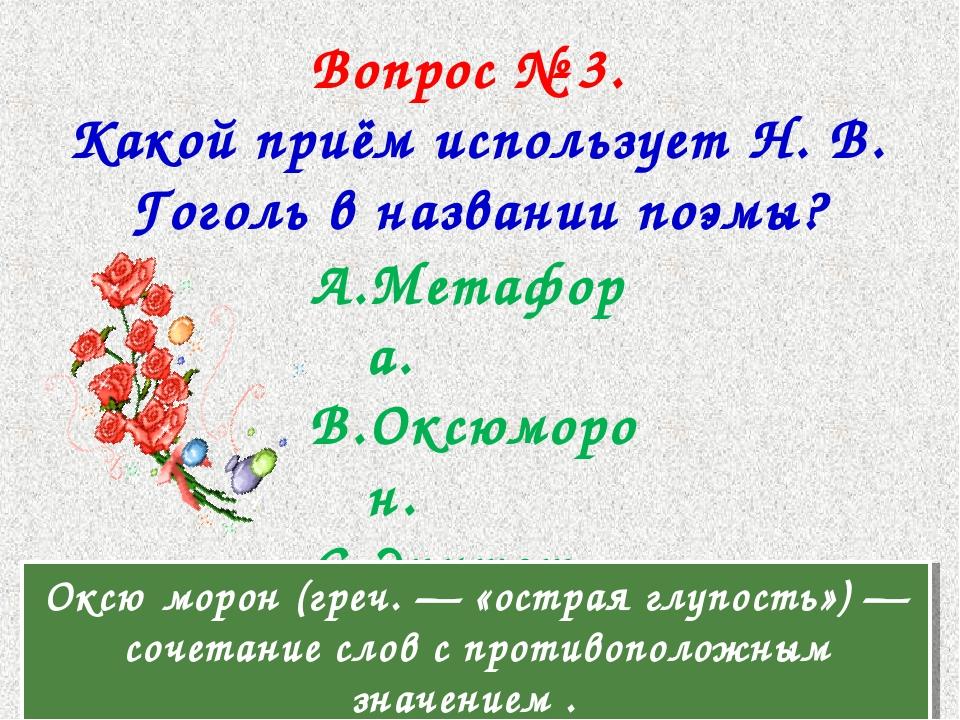 Вопрос № 3. Какой приём использует Н. В. Гоголь в названии поэмы? Метафора. О...