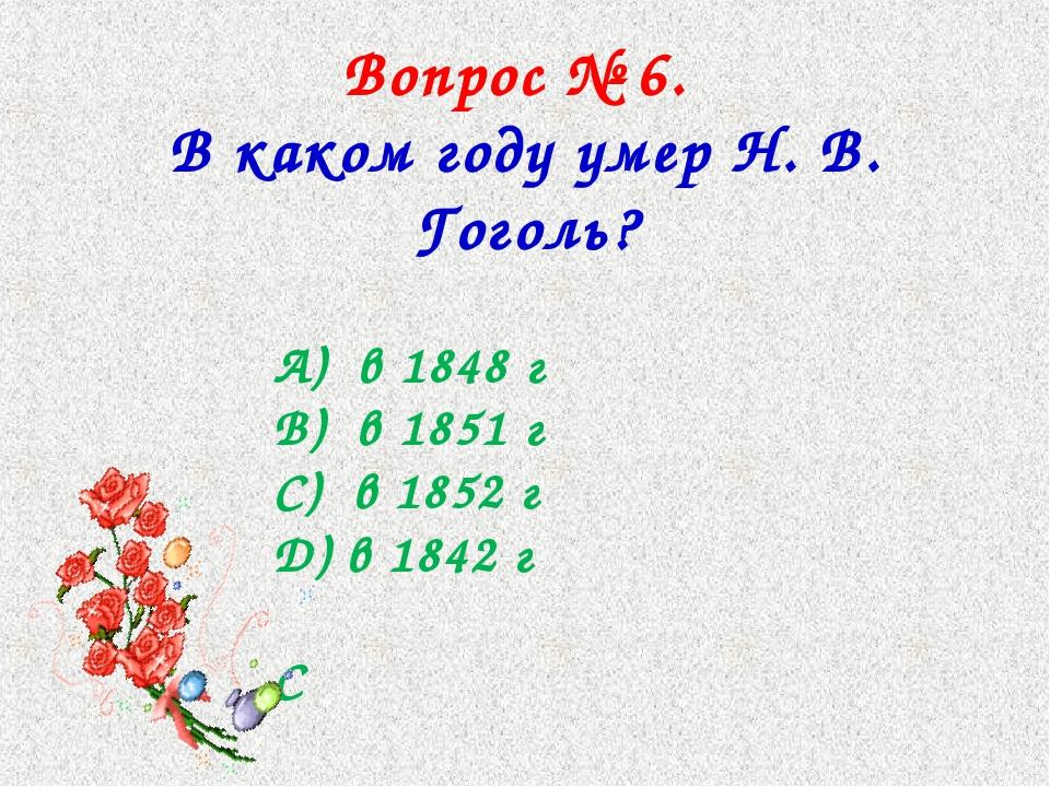 Вопрос № 6. В каком году умер Н. В. Гоголь? А) в 1848 г В) в 1851 г С) в 1852...