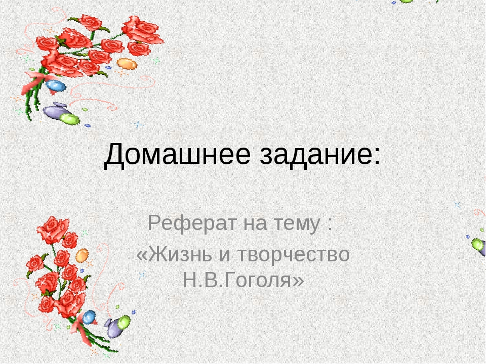 Домашнее задание: Реферат на тему : «Жизнь и творчество Н.В.Гоголя»