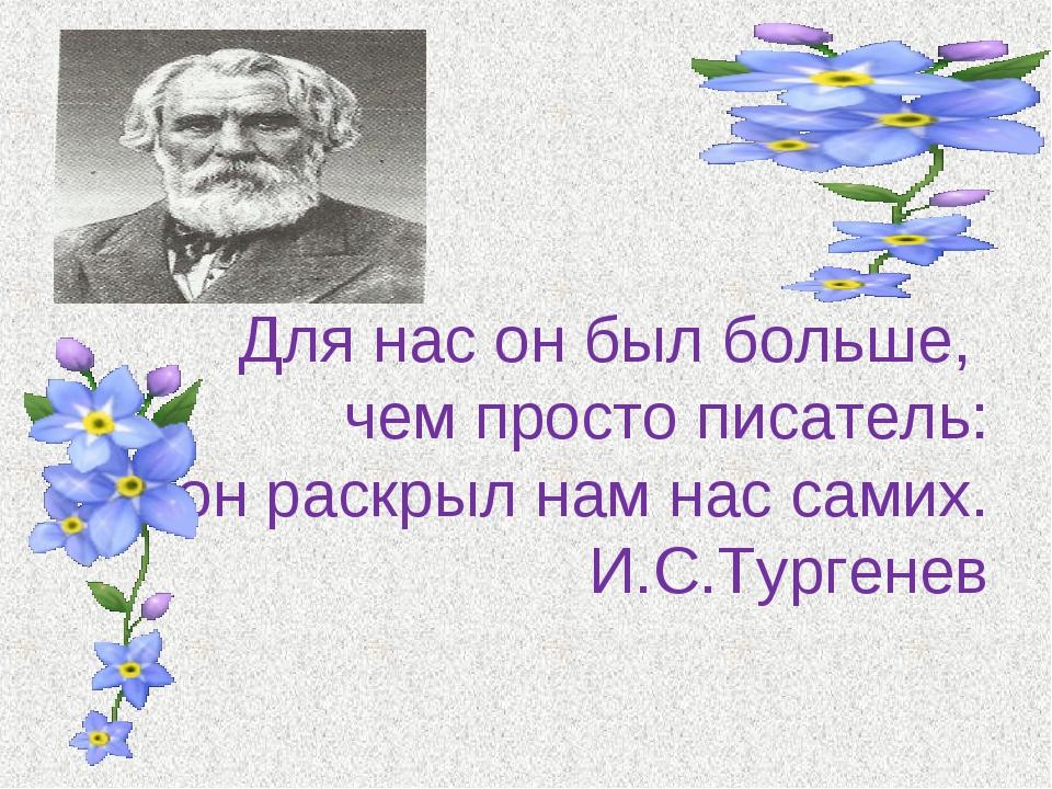 Для нас он был больше, чем просто писатель: он раскрыл нам нас самих. И.С.Ту...