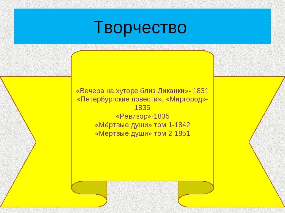 Творчество «Вечера на хуторе близ Диканки»- 1831 «Петербургские повести», «Ми...