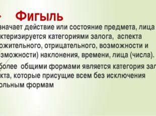 Фигыль Обозначает действие или состояние предмета, лица и характеризируется