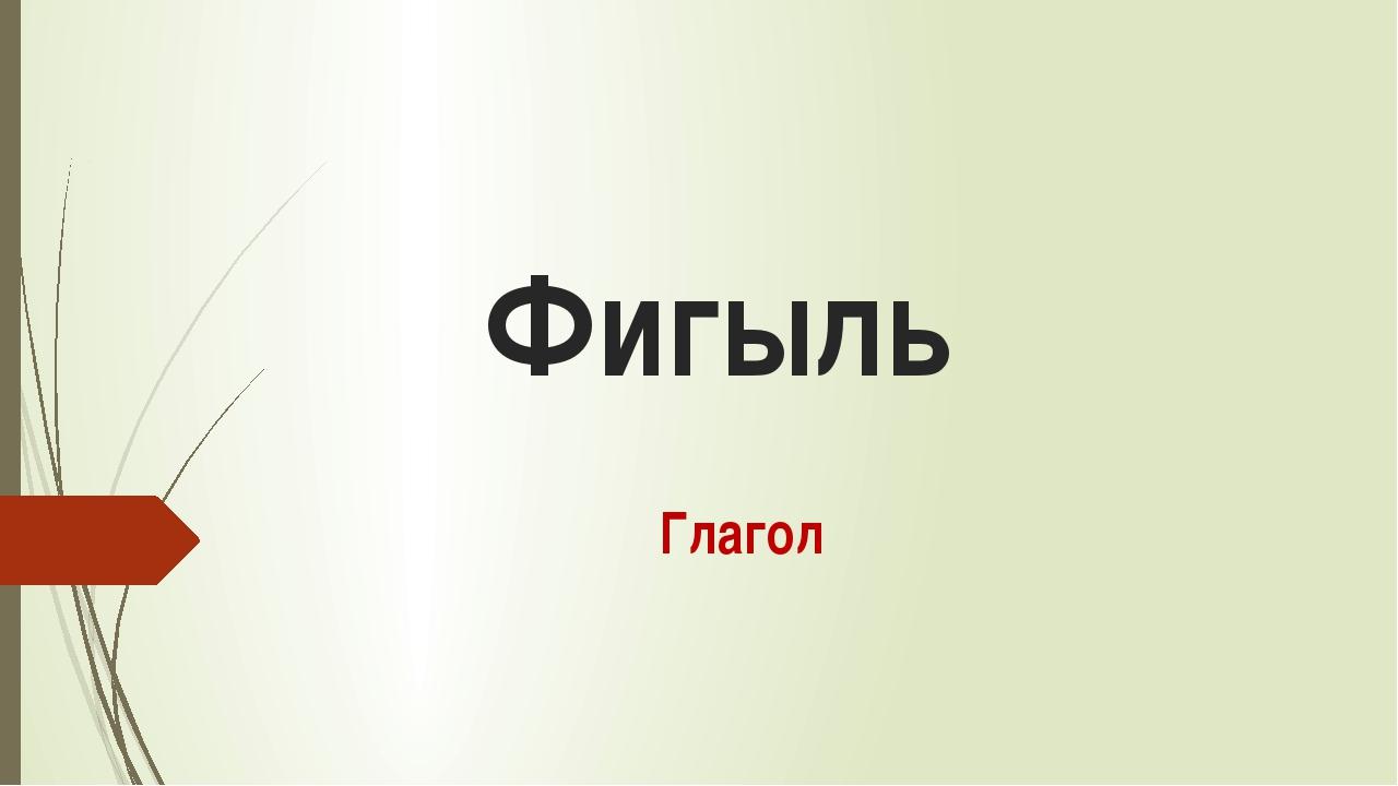 Фигыль Глагол