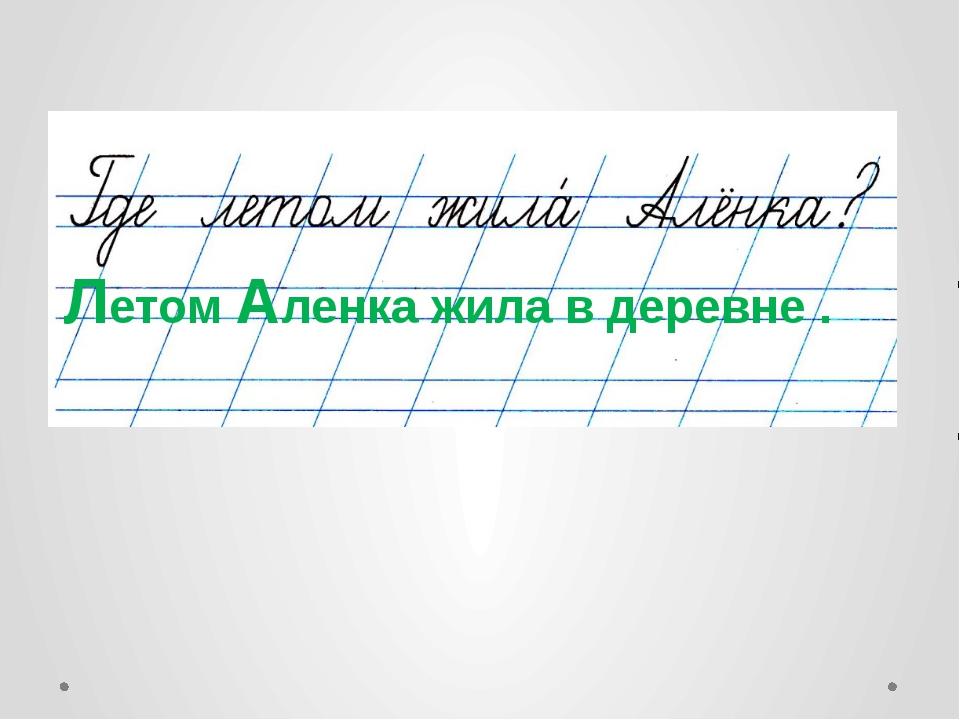Летом Аленка жила в деревне .