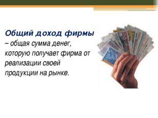 Общий доход фирмы – общая сумма денег, которую получает фирма от реализации с