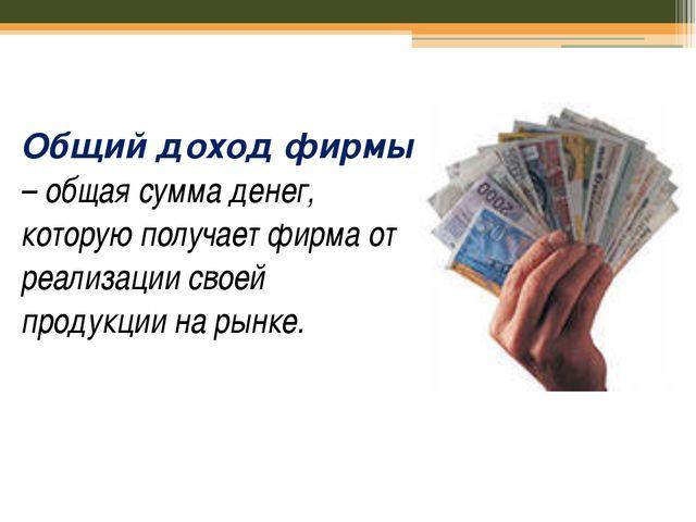 Общий доход фирмы – общая сумма денег, которую получает фирма от реализации с...