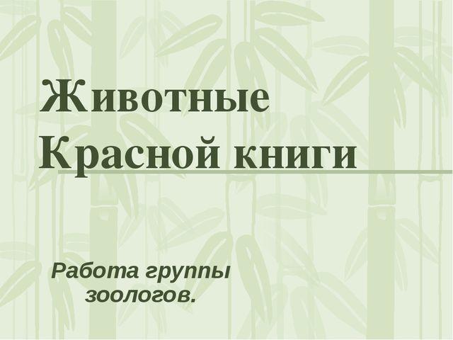 Животные Красной книги Работа группы зоологов.