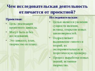 Чем исследовательская деятельность отличается от проектной? Проектная: Цель:
