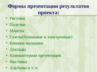 Формы презентации результатов проекта: Рисунки Поделки Макеты Газеты(бумажные