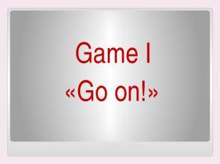 Game I «Go on!»