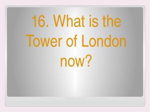 16. What is the Tower of London now?