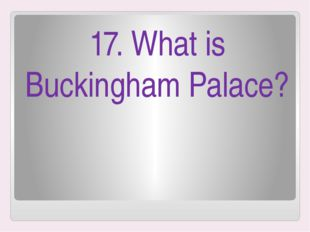 17. What is Buckingham Palace?