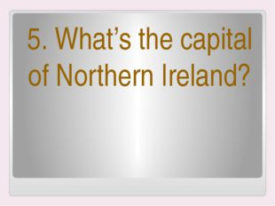 5. What's the capital of Northern Ireland?
