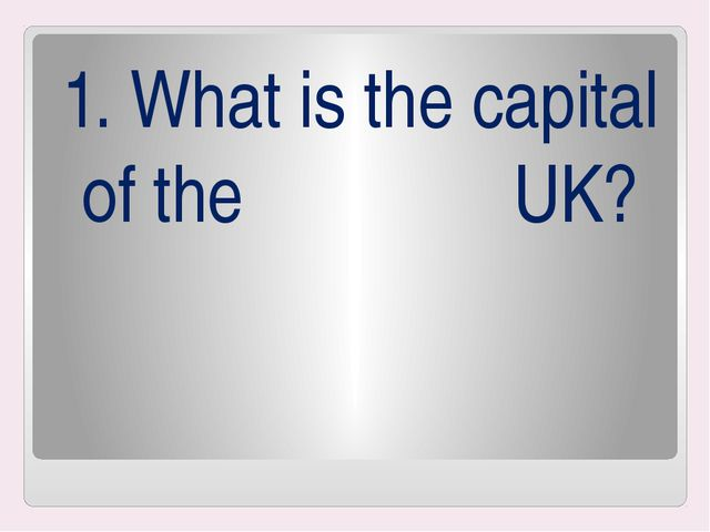 1. What is the capital of the UK?