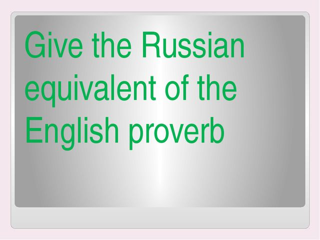 Give the Russian equivalent of the English proverb