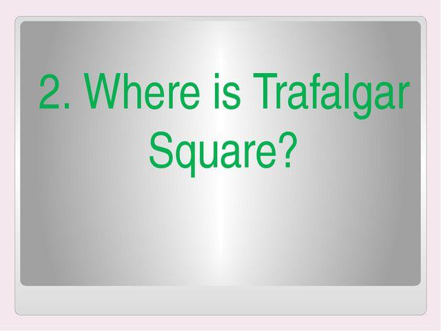 2. Where is Trafalgar Square?