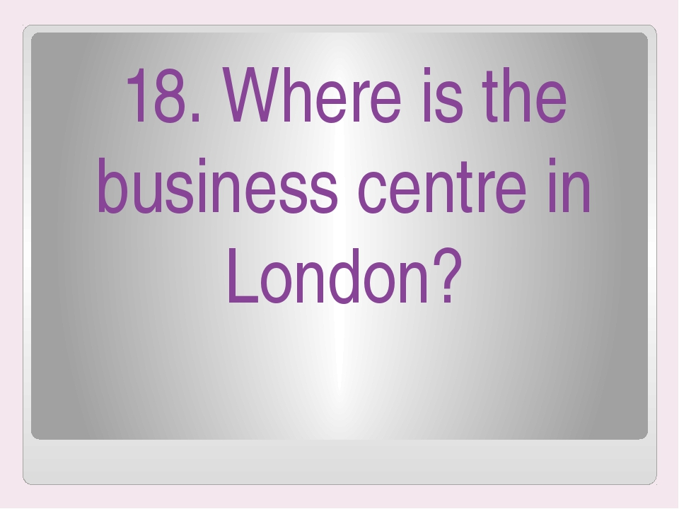 18. Where is the business centre in London?