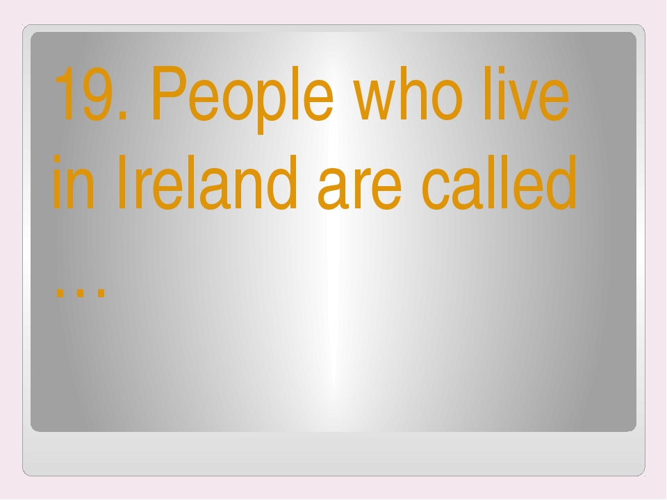 19. People who live in Ireland are called …